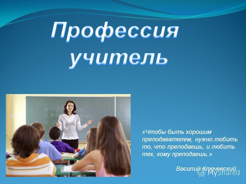 «Чтобы быть хорошим преподавателем, нужно любить то, что преподаешь, и любить тех, кому преподаешь.» Василий Ключевский.