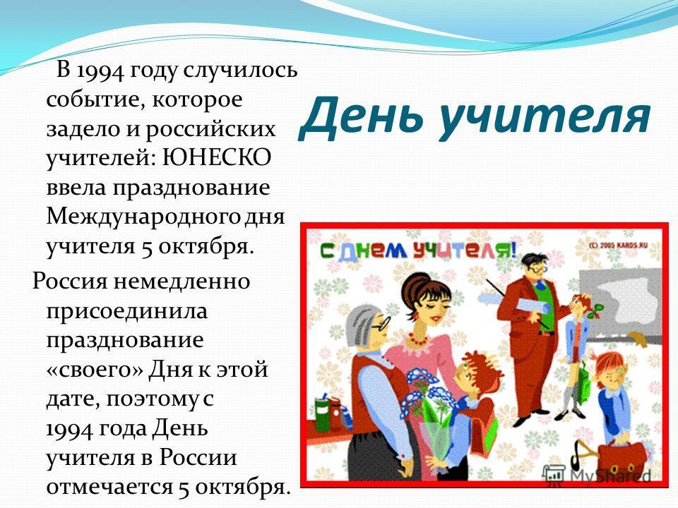 День учителя В 1994 году случилось событие, которое задело и российских учителей: ЮНЕСКО ввела празднование Международного дня учителя 5 октября. Россия немедленно присоединила празднование «своего» Дня к этой дате, поэтому с 1994 года День учителя в