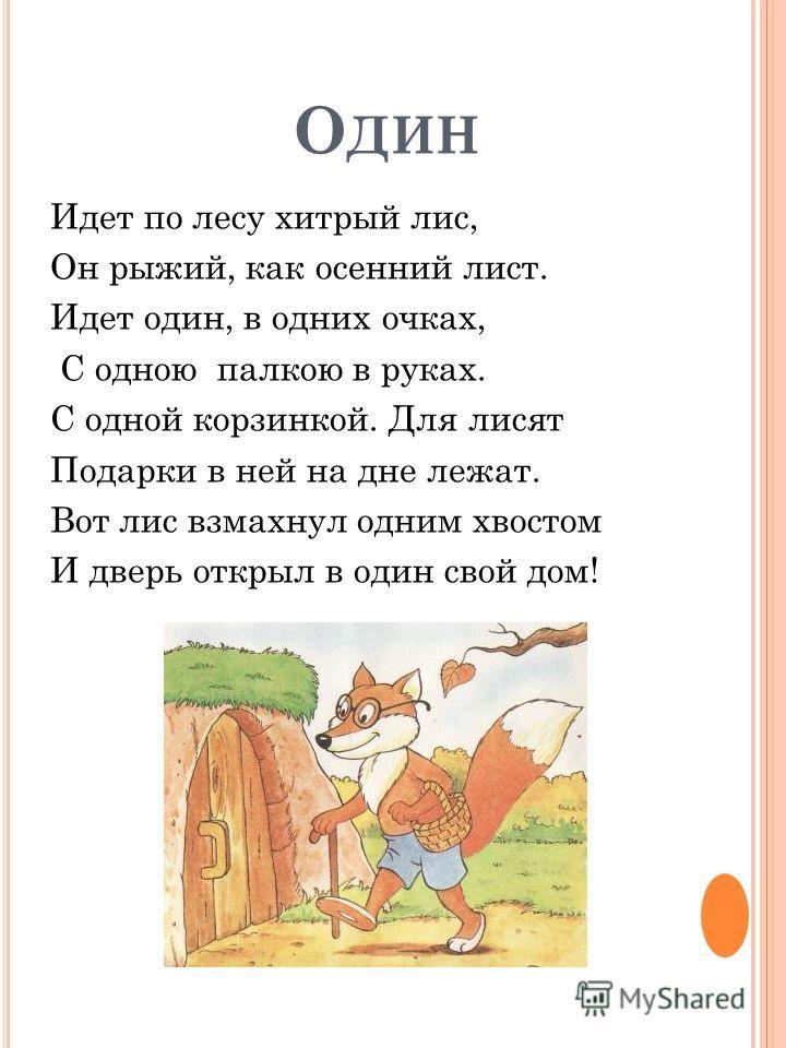 О ДИН Идет по лесу хитрый лис, Он рыжий, как осенний лист. Идет один, в одних очках, С одною палкою в руках. С одной корзинкой. Для лисят Подарки в ней на дне лежат. Вот лис взмахнул одним хвостом И дверь открыл в один свой дом!