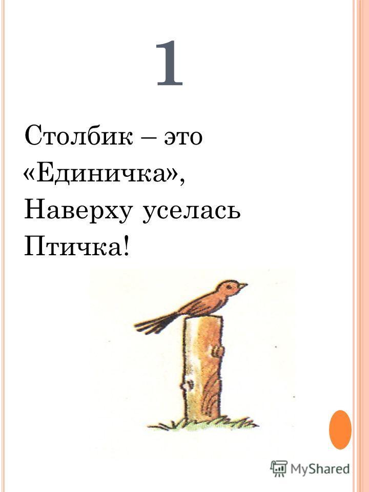 1 Столбик – это «Единичка», Наверху уселась Птичка!