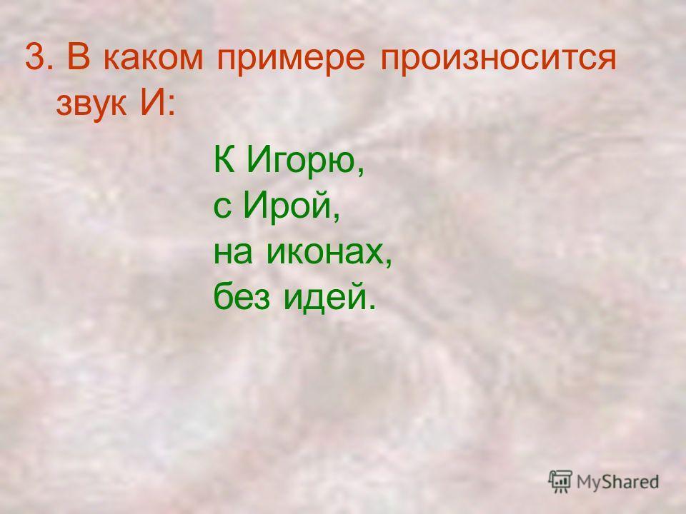 3. В каком примере произносится звук И: К Игорю, с Ирой, на иконах, без идей.