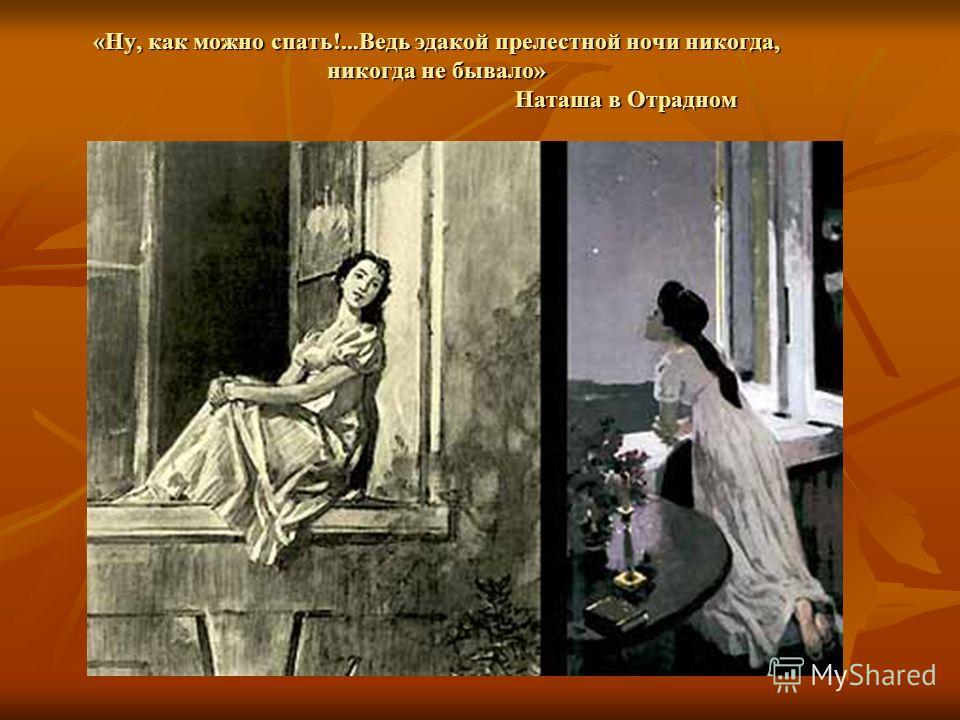 «Ну, как можно спать!...Ведь эдакой прелестной ночи никогда, никогда не бывало» Наташа в Отрадном