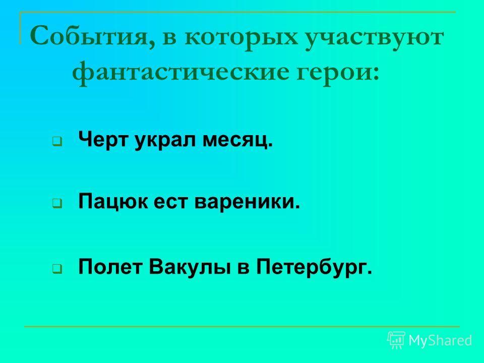 События, в которых участвуют фантастические герои: Черт украл месяц. Пацюк ест вареники. Полет Вакулы в Петербург.
