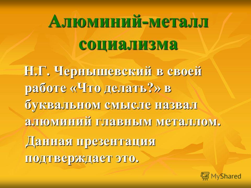 Алюминий-металл социализма Н.Г. Чернышевский в своей работе «Что делать?» в буквальном смысле назвал алюминий главным металлом. Н.Г. Чернышевский в своей работе «Что делать?» в буквальном смысле назвал алюминий главным металлом. Данная презентация по