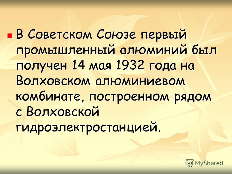 В Советском Союзе первый промышленный алюминий был получен 14 мая 1932 года на Волховском алюминиевом комбинате, построенном рядом с Волховской гидроэлектростанцией. В Советском Союзе первый промышленный алюминий был получен 14 мая 1932 года на Волхо