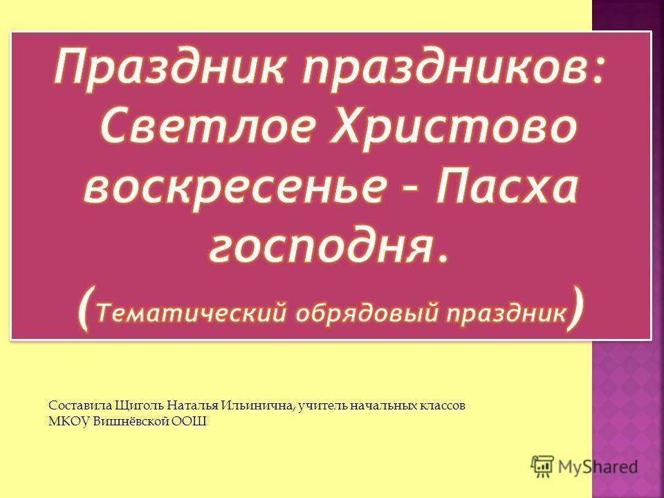 Составила Щиголь Наталья Ильинична, учитель начальных классов МКОУ Вишнёвской ООШ