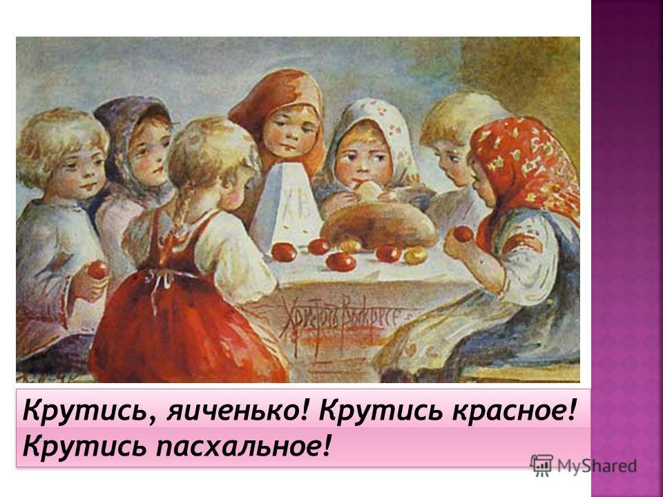 Крутись, яиченько! Крутись красное! Крутись пасхальное!