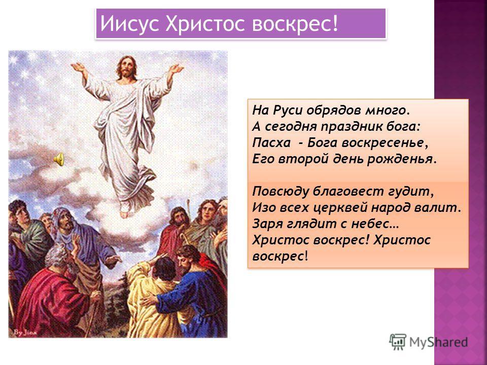 Иисус Христос воскрес! На Руси обрядов много. А сегодня праздник бога: Пасха - Бога воскресенье, Его второй день рожденья. Повсюду благовест гудит, Изо всех церквей народ валит. Заря глядит с небес… Христос воскрес! На Руси обрядов много. А сегодня п