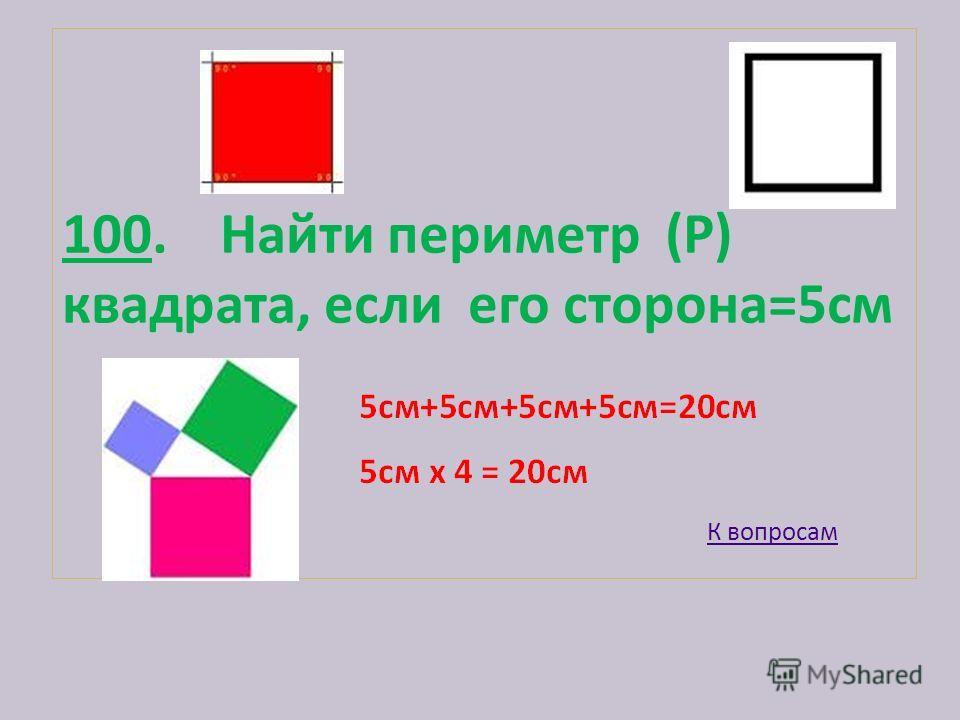 100. Найти периметр (Р) квадрата, если его сторона=5см К вопросам