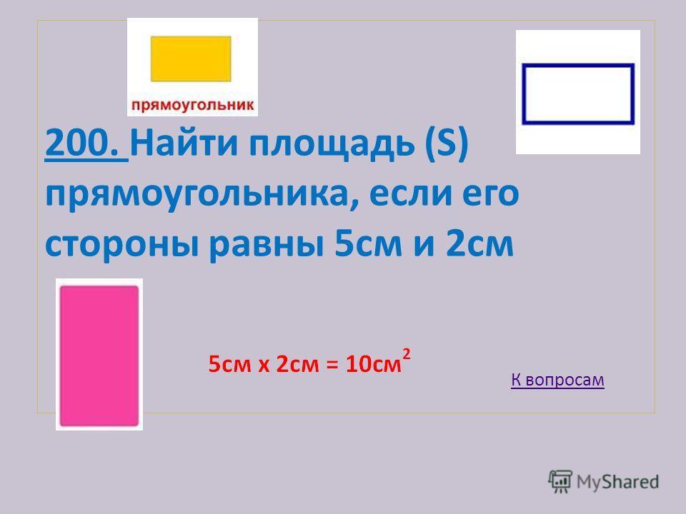 200. Найти площадь (S) прямоугольника, если его стороны равны 5см и 2cм К вопросам