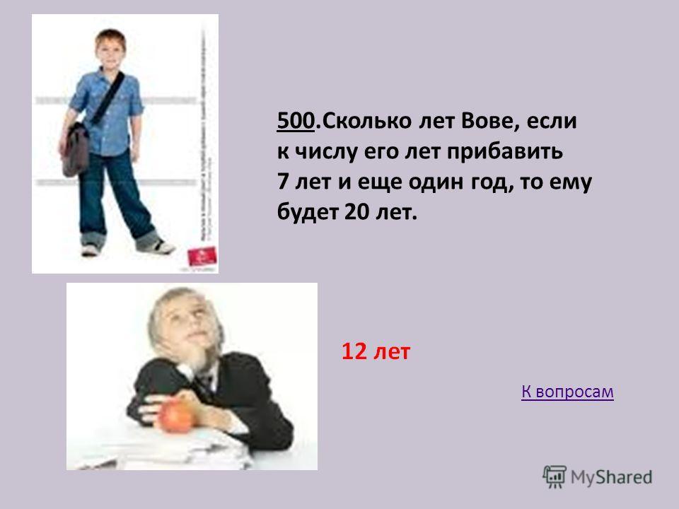 500.Сколько лет Вове, если к числу его лет прибавить 7 лет и еще один год, то ему будет 20 лет. К вопросам