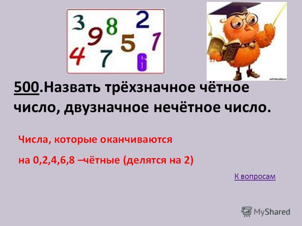 500.Назвать трёхзначное чётное число, двузначное нечётное число. К вопросам