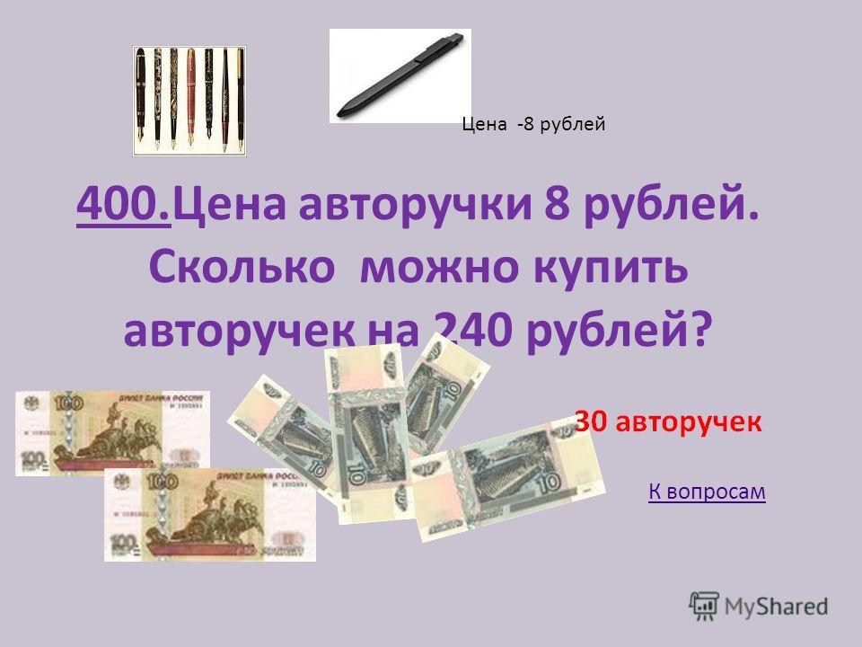 400.Цена авторучки 8 рублей. Сколько можно купить авторучек на 240 рублей? Цена -8 рублей К вопросам