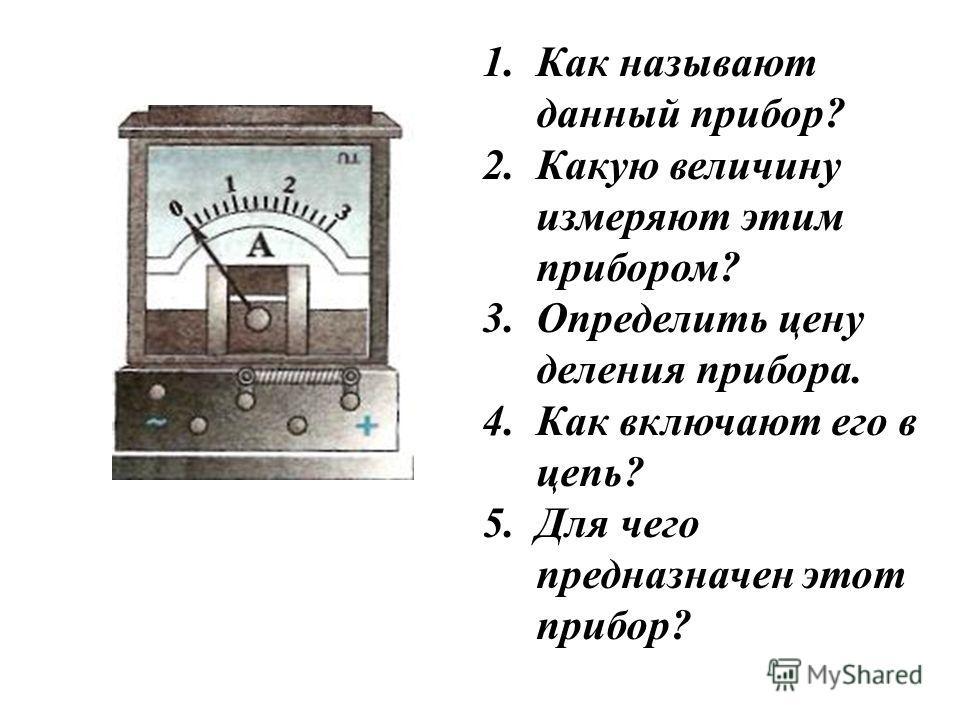 1.Как называют данный прибор? 2.Какую величину измеряют этим прибором? 3.Определить цену деления прибора. 4.Как включают его в цепь? 5.Для чего предназначен этот прибор?