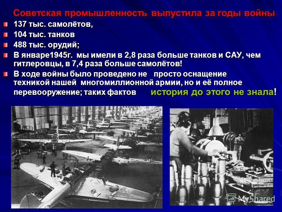 Советская промышленность выпустила за годы войны Советская промышленность выпустила за годы войны 137 тыс. самолётов, 104 тыс. танков 488 тыс. орудий; В январе1945г. мы имели в 2,8 раза больше танков и САУ, чем гитлеровцы, в 7,4 раза больше самолётов