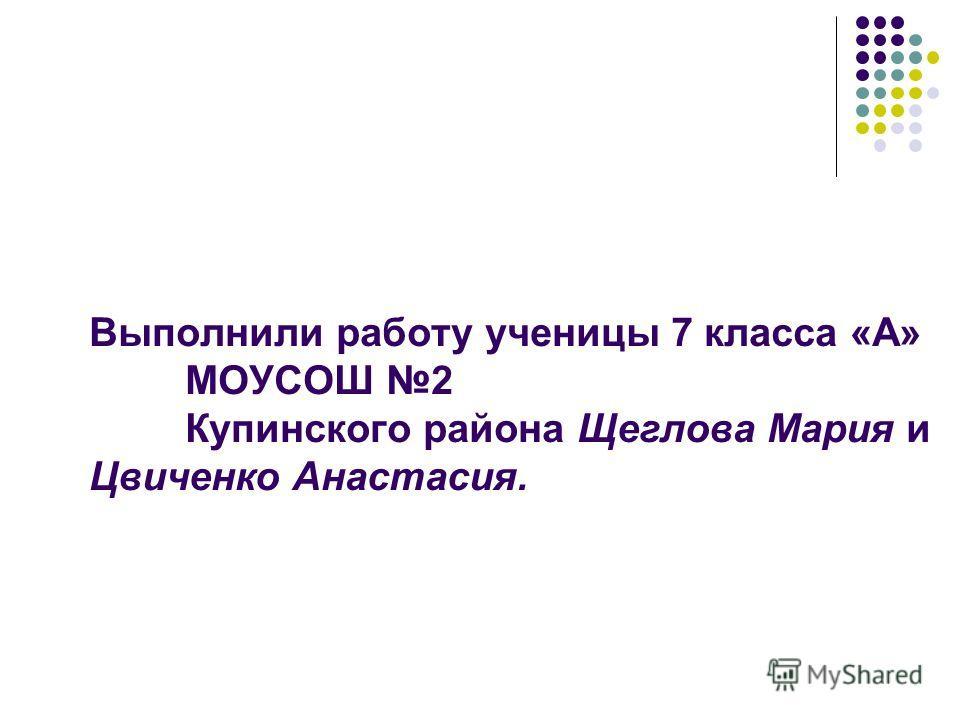 Выполнили работу ученицы 7 класса «А» МОУСОШ 2 Купинского района Щеглова Мария и Цвиченко Анастасия.