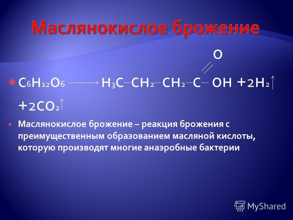 о с 6 н 12 о 6 н 3 с сн 2 2 сн 2 с он + 2 н 2 + 2 со 2 Маслянокислое брожение – реакция брожения с преимущественным образованием масляной кислоты, которую производят многие анаэробные бактерии