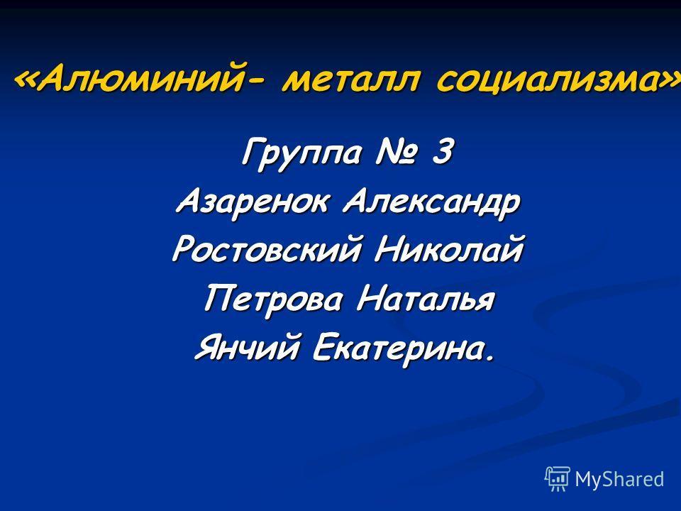 «Алюминий- металл социализма» Группа 3 Азаренок Александр Ростовский Николай Петрова Наталья Янчий Екатерина.