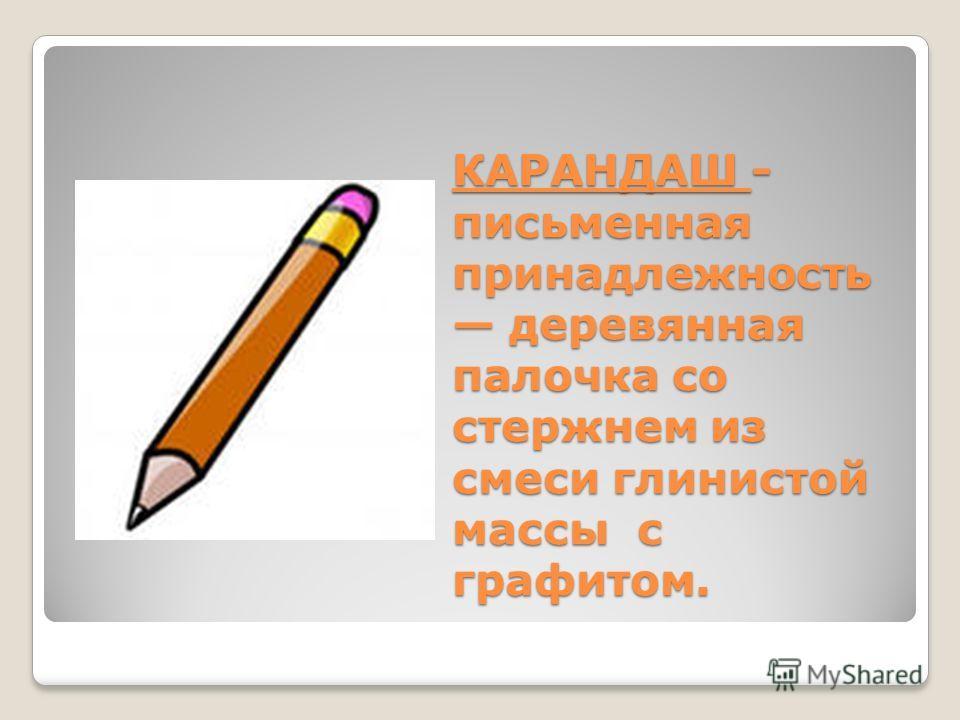 КАРАНДАШ - письменная принадлежность деревянная палочка со стержнем из смеси глинистой массы с графитом.