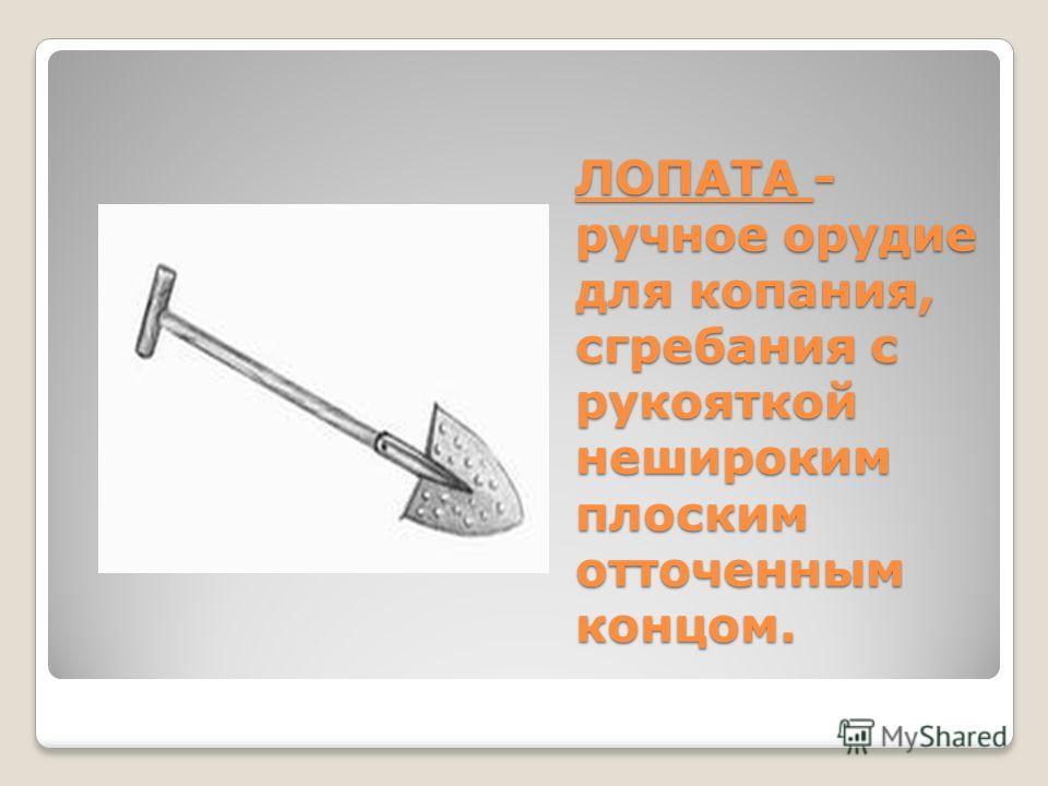 ЛОПАТА - ручное орудие для копания, сгребания с рукояткой нешироким плоским отточенным концом.