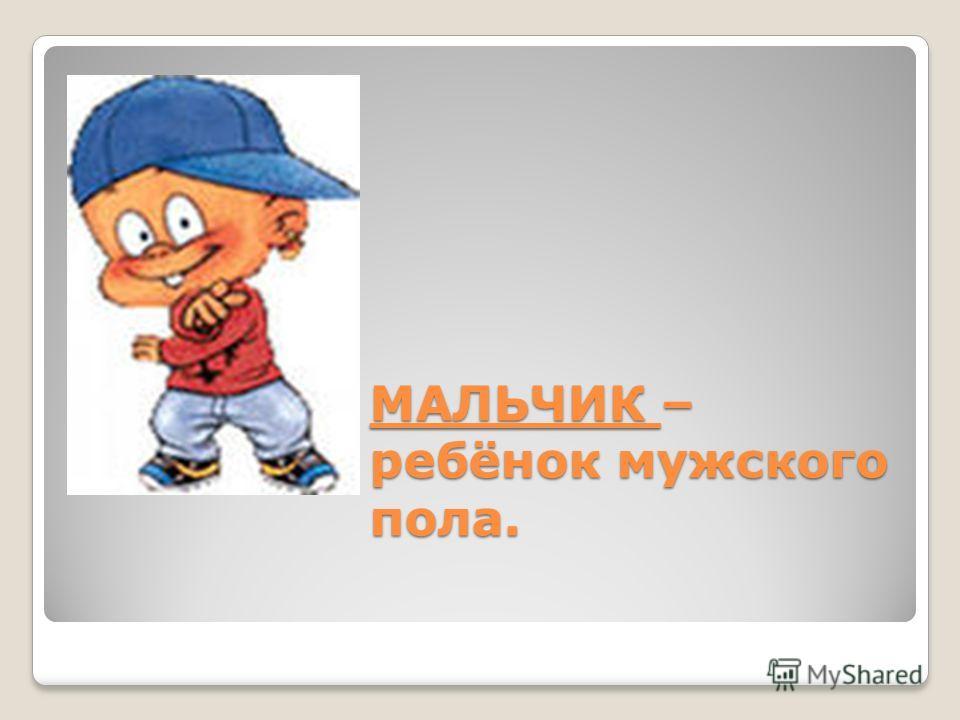 МАЛЬЧИК – ребёнок мужского пола.