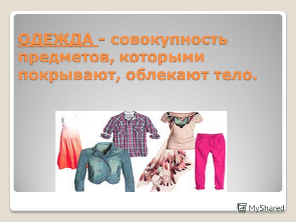 ОДЕЖДА - совокупность предметов, которыми покрывают, облекают тело.