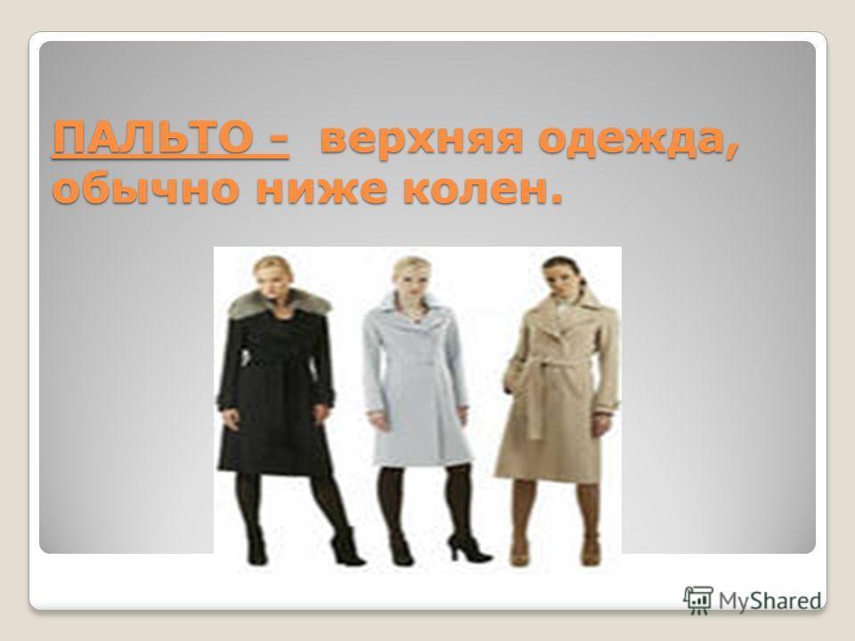 ПАЛЬТО - верхняя одежда, обычно ниже колен.