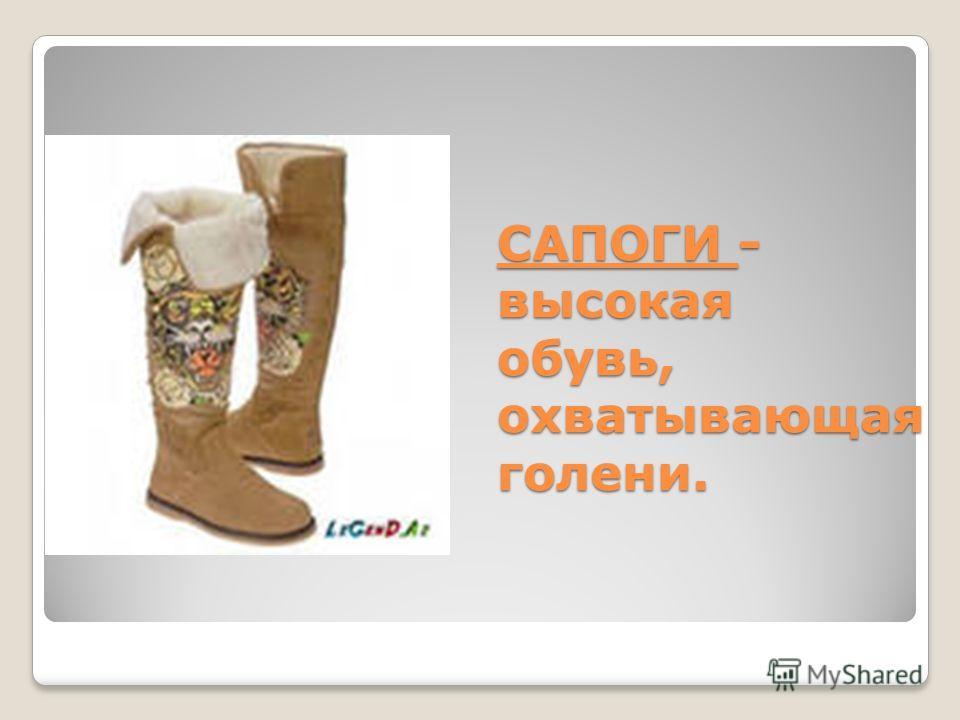 САПОГИ - высокая обувь, охватывающая голени.