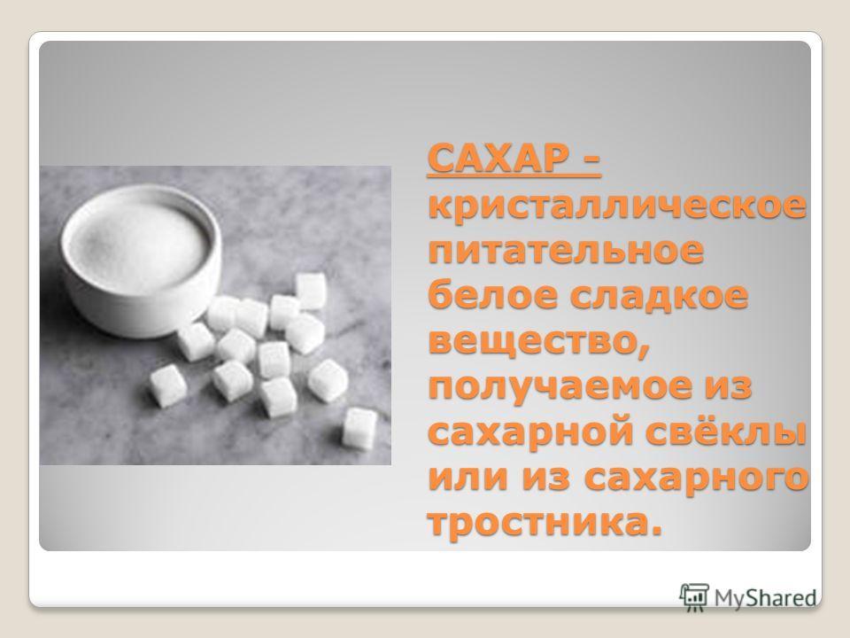 САХАР - кристаллическое питательное белое сладкое вещество, получаемое из сахарной свёклы или из сахарного тростника.