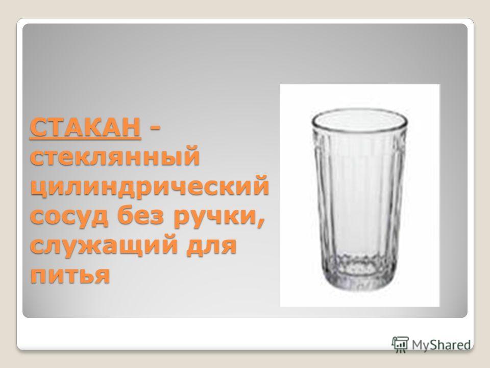 СТАКАН - стеклянный цилиндрический сосуд без ручки, служащий для питья СТАКАН - стеклянный цилиндрический сосуд без ручки, служащий для питья