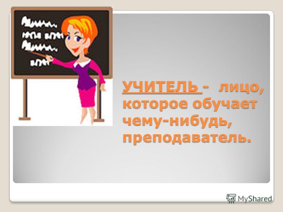 УЧИТЕЛЬ - лицо, которое обучает чему-нибудь, преподаватель.