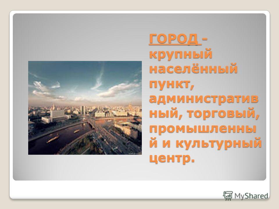 ГОРОД - крупный населённый пункт, административ ный, торговый, промышленны й и культурный центр.