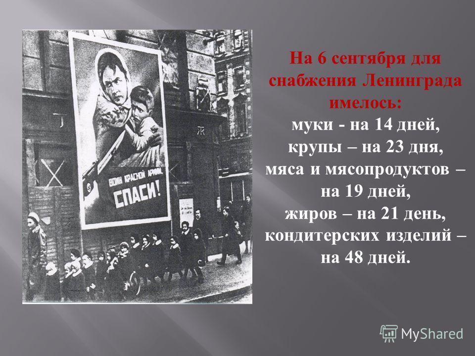 На 6 сентября для снабжения Ленинграда имелось : муки - на 14 дней, крупы – на 23 дня, мяса и мясопродуктов – на 19 дней, жиров – на 21 день, кондитерских изделий – на 48 дней.