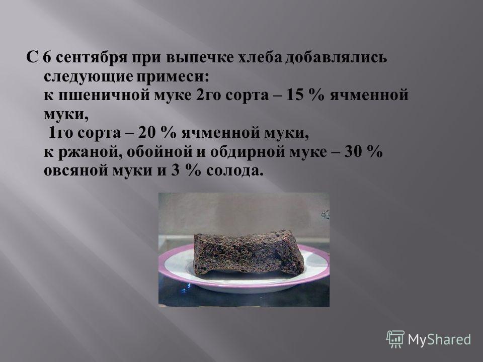 С 6 сентября при выпечке хлеба добавлялись следующие примеси : к пшеничной муке 2 го сорта – 15 % ячменной муки, 1 го сорта – 20 % ячменной муки, к ржаной, обойной и обдирной муке – 30 % овсяной муки и 3 % солода.
