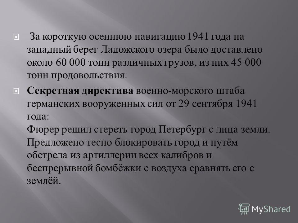 За короткую осеннюю навигацию 1941 года на западный берег Ладожского озера было доставлено около 60 000 тонн различных грузов, из них 45 000 тонн продовольствия. Секретная директива военно - морского штаба германских вооруженных сил от 29 сентября 19