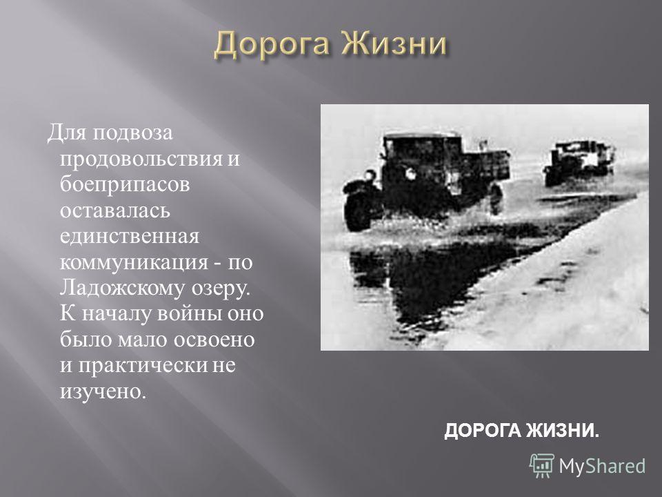 Для подвоза продовольствия и боеприпасов оставалась единственная коммуникация - по Ладожскому озеру. К началу войны оно было мало освоено и практически не изучено. ДОРОГА ЖИЗНИ.