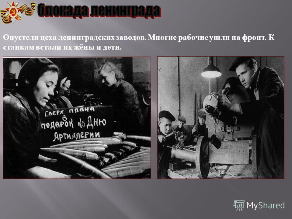 Опустели цеха ленинградских заводов. Многие рабочие ушли на фронт. К станкам встали их жёны и дети.