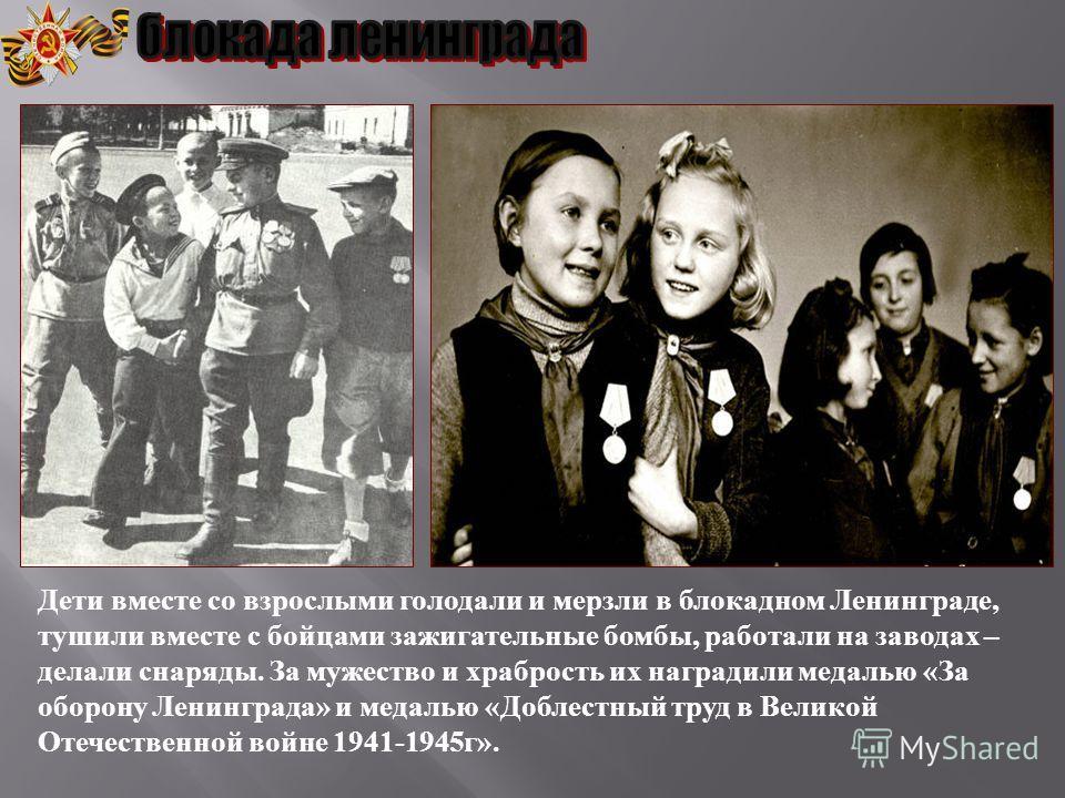 Дети вместе со взрослыми голодали и мерзли в блокадном Ленинграде, тушили вместе с бойцами зажигательные бомбы, работали на заводах – делали снаряды. За мужество и храбрость их наградили медалью « За оборону Ленинграда » и медалью « Доблестный труд в