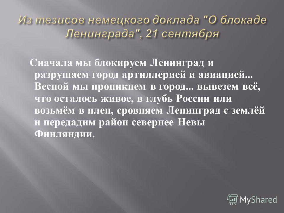 Сначала мы блокируем Ленинград и разрушаем город артиллерией и авиацией... Весной мы проникнем в город... вывезем всё, что осталось живое, в глубь России или возьмём в плен, сровняем Ленинград с землёй и передадим район севернее Невы Финляндии.