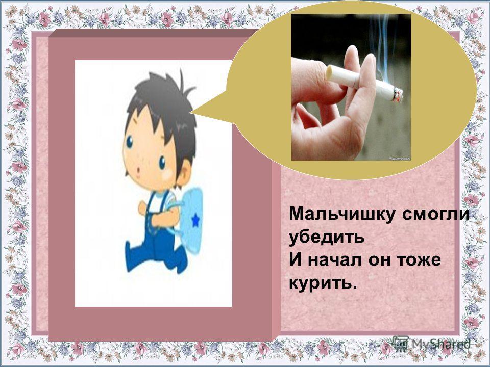 Мальчишку смогли убедить И начал он тоже курить.