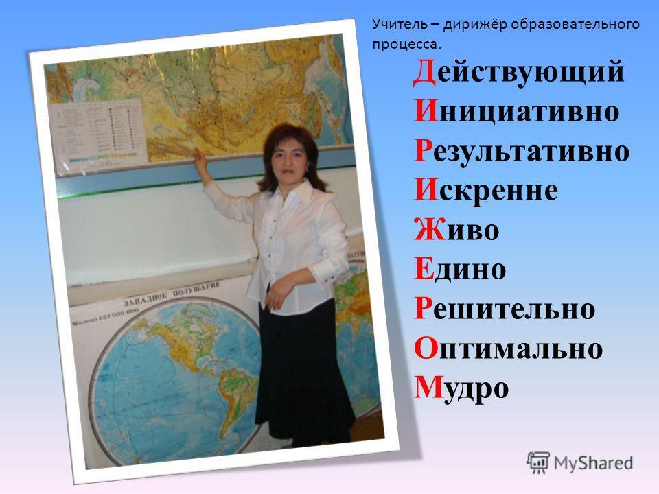 Действующий Инициативно Результативно Искренне Живо Едино Решительно Оптимально Мудро Учитель – дирижёр образовательного процесса.