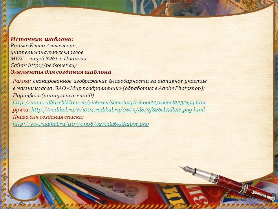 Источник шаблона: Ранько Елена Алексеевна, учитель начальных классов МОУ – лицей 21 г. Иванова Сайт: http://pedsovet.su/ Элементы для создания шаблона Рамка: сканированное изображение благодарности за активное участие в жизни класса, ЗАО «Мир поздрав