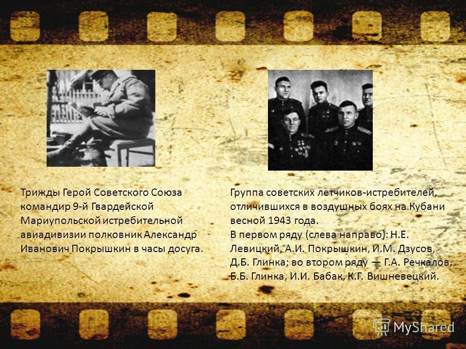 . Группа советских летчиков-истребителей, отличившихся в воздушных боях на Кубани весной 1943 года. В первом ряду (слева направо): Н.Е. Левицкий, А.И. Покрышкин, И.М. Дзусов, Д.Б. Глинка; во втором ряду Г.А. Речкалов, Б.Б. Глинка, И.И. Бабак, К.Г. Ви