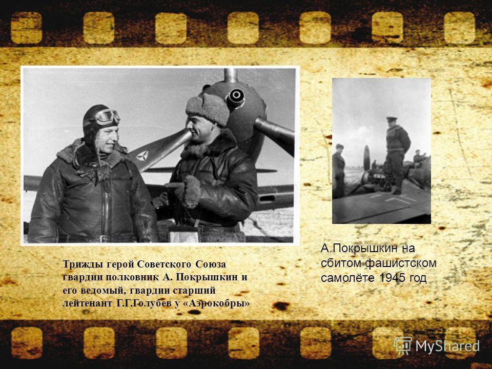 Трижды герой Советского Союза гвардии полковник А. Покрышкин и его ведомый, гвардии старший лейтенант Г.Г.Голубев у «Аэрокобры» А.Покрышкин на сбитом фашистском самолёте 1945 год