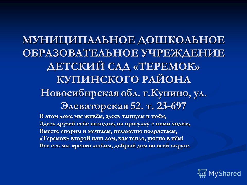 МУНИЦИПАЛЬНОЕ ДОШКОЛЬНОЕ ОБРАЗОВАТЕЛЬНОЕ УЧРЕЖДЕНИЕ ДЕТСКИЙ САД «ТЕРЕМОК» КУПИНСКОГО РАЙОНА Новосибирская обл. г.Купино, ул. Элеваторская 52. т. 23-697 В этом доме мы живём, здесь танцуем и поём, Здесь друзей себе находим, на прогулку с ними ходим, В