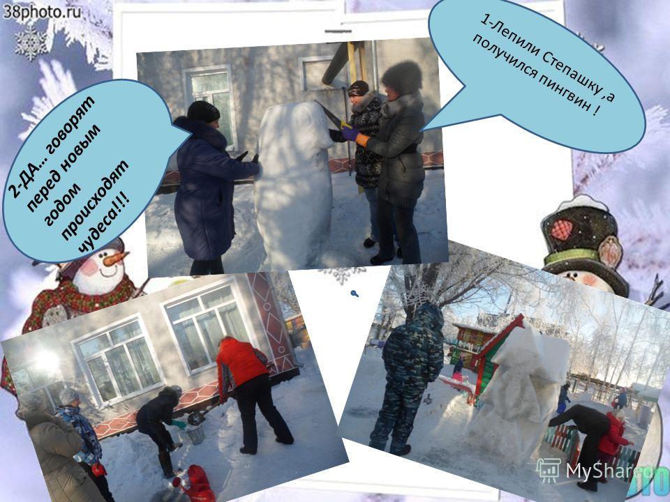 1-Лепили Степашку,а получился пингвин ! 2-ДА… говорят перед новым годом происходят чудеса!!!