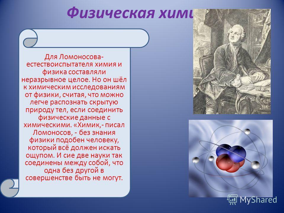 Физическая химия Для Ломоносова- естествоиспытателя химия и физика составляли неразрывное целое. Но он шёл к химическим исследованиям от физики, считая, что можно легче распознать скрытую природу тел, если соединить физические данные с химическими. «