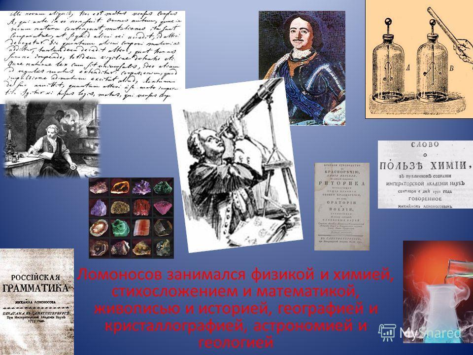 Ломоносов занимался физикой и химией, стихосложением и математикой, живописью и историей, географией и кристаллографией, астрономией и геологией