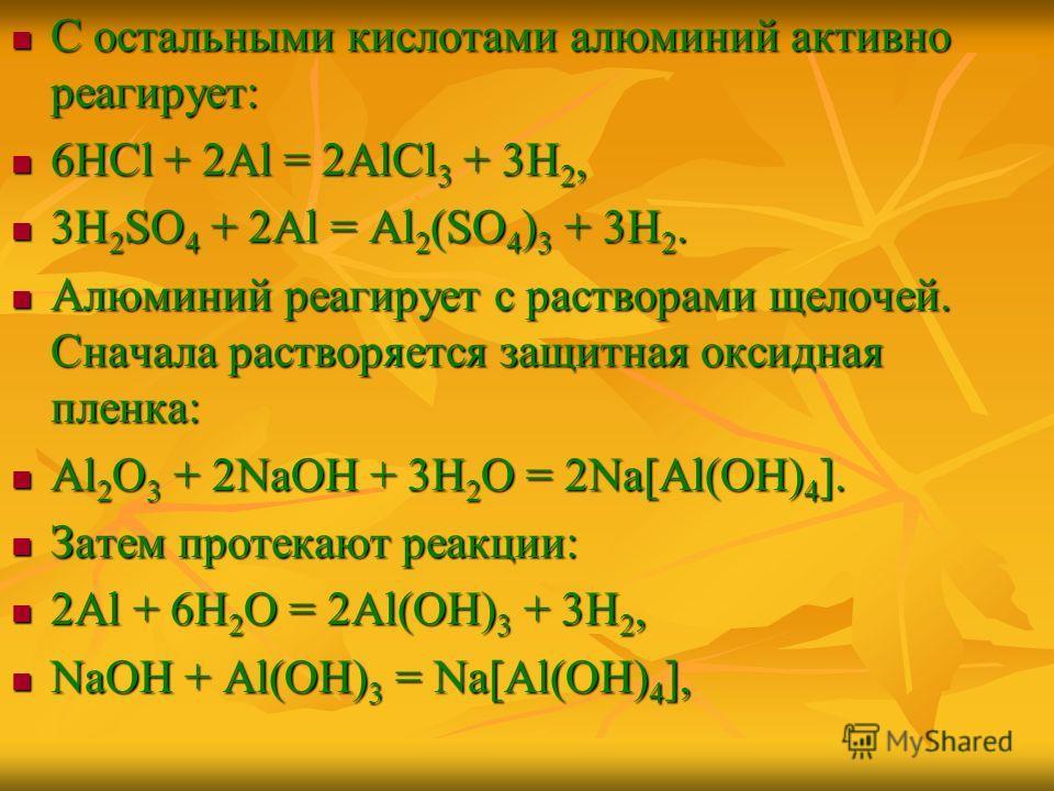 С остальными кислотами алюминий активно реагирует: С остальными кислотами алюминий активно реагирует: 6НСl + 2Al = 2AlCl 3 + 3H 2, 6НСl + 2Al = 2AlCl 3 + 3H 2, 3Н 2 SO 4 + 2Al = Al 2 (SO 4 ) 3 + 3H 2. 3Н 2 SO 4 + 2Al = Al 2 (SO 4 ) 3 + 3H 2. Алюминий