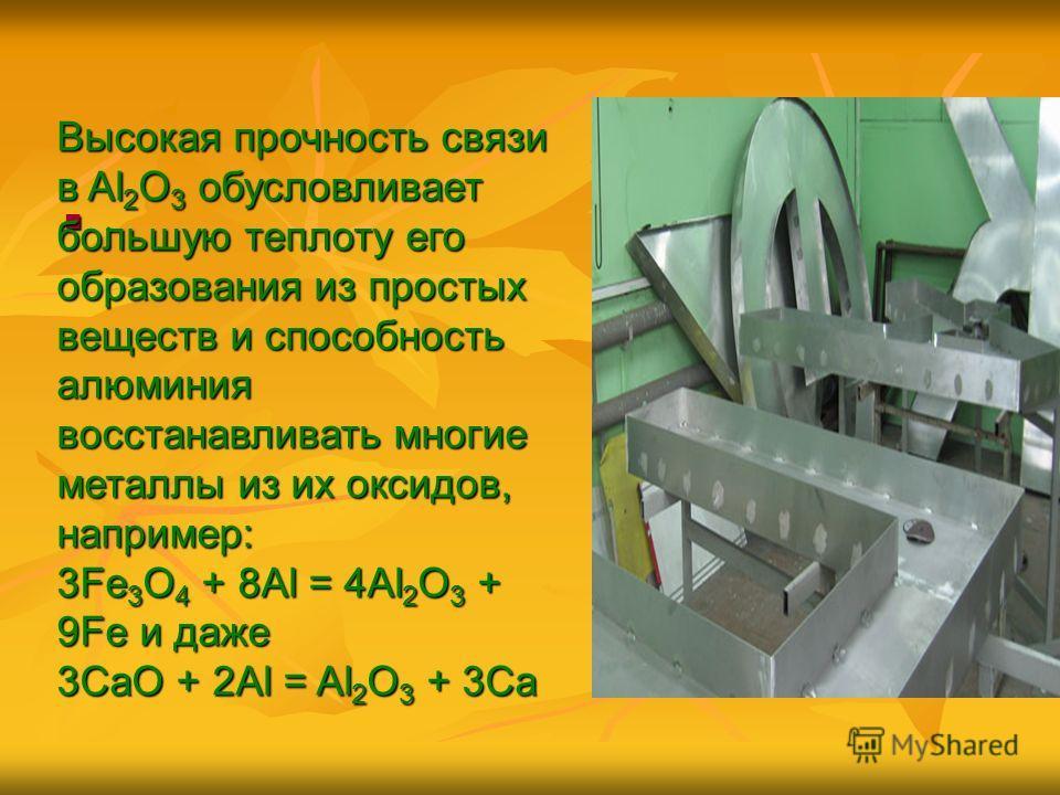 . Высокая прочность связи в Al 2 О 3 обусловливает большую теплоту его образования из простых веществ и способность алюминия восстанавливать многие металлы из их оксидов, например: 3Fe 3 O 4 + 8Al = 4Al 2 O 3 + 9Fe и даже 3СаО + 2Al = Al 2 О 3 + 3Са